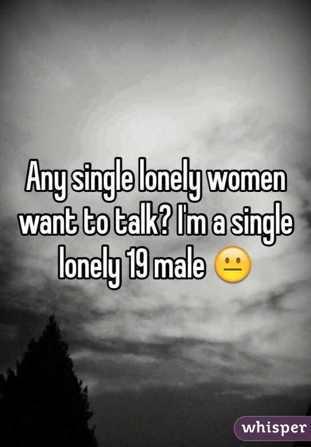 Any single lonely women want to talk? I'm a single lonely 19 male 😐