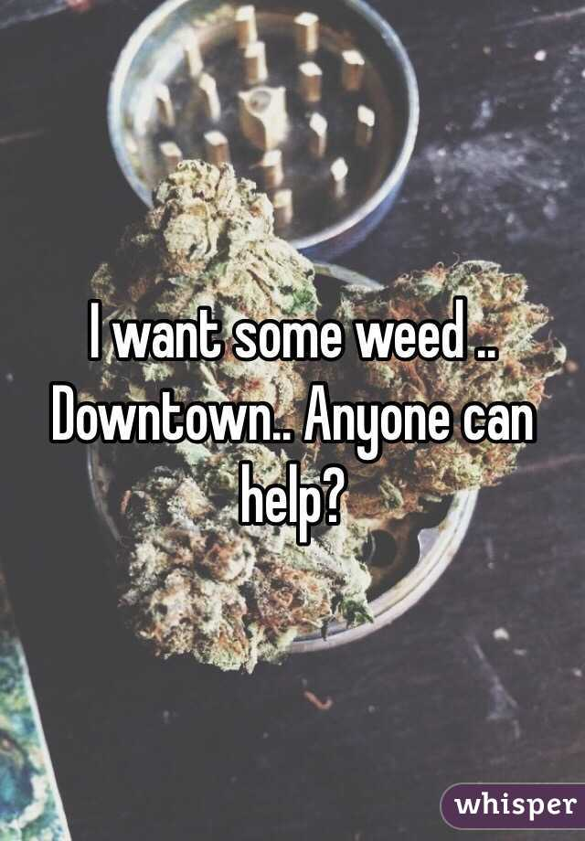 I want some weed .. Downtown.. Anyone can help?