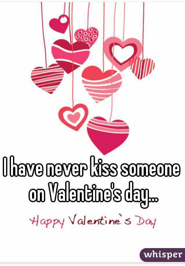 I have never kiss someone on Valentine's day...