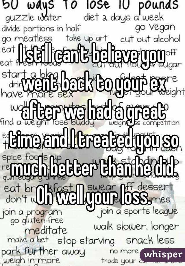 I still can't believe you went back to your ex after we had a great time and I treated you so much better than he did. Oh well your loss.