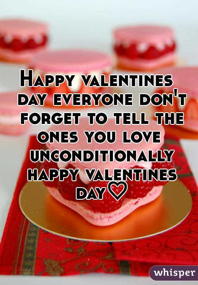Happy valentines  day everyone don't forget to tell the ones you love  unconditionally happy valentines day♡