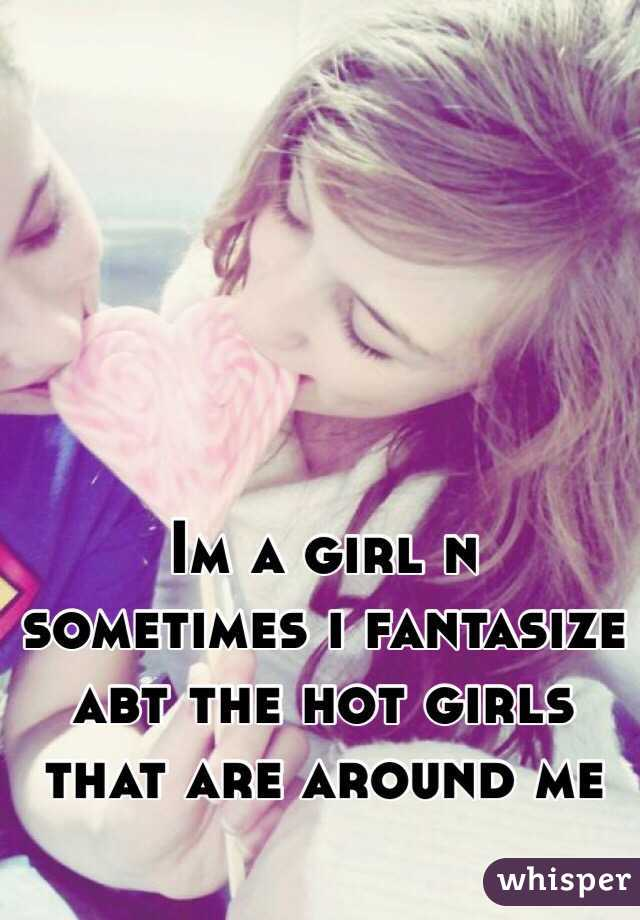 Im a girl n sometimes i fantasize abt the hot girls that are around me