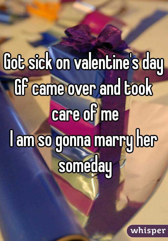 Got sick on valentine's day Gf came over and took care of me I am so gonna marry her someday
