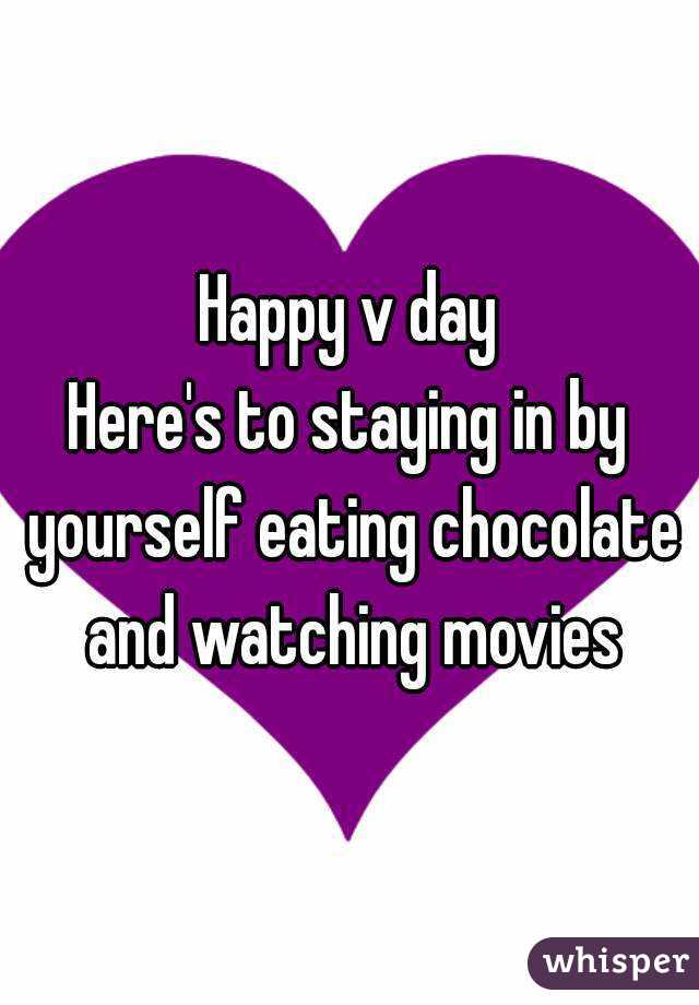 Happy v day Here's to staying in by yourself eating chocolate and watching movies