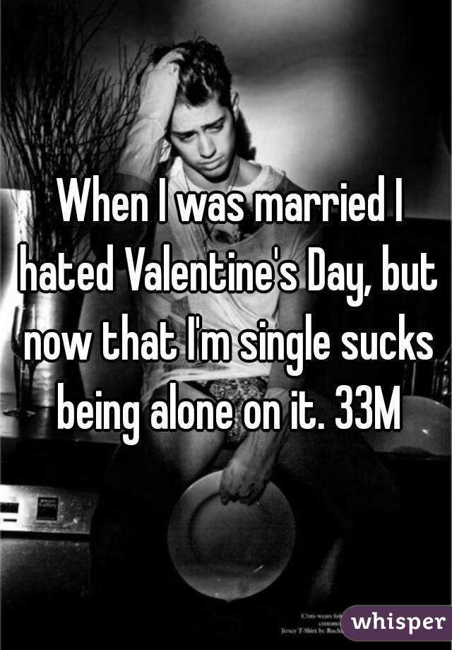 When I was married I hated Valentine's Day, but now that I'm single sucks being alone on it. 33M