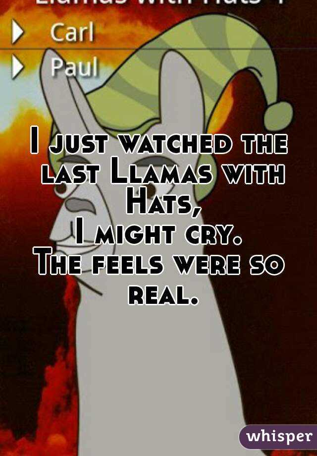 I just watched the last Llamas with Hats, I might cry. The feels were so real.