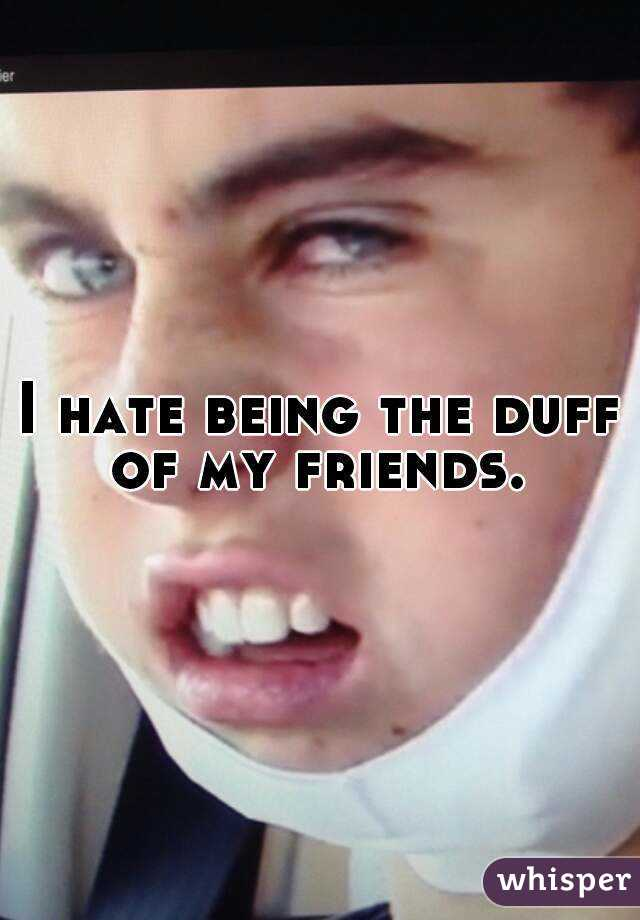 I hate being the duff of my friends.