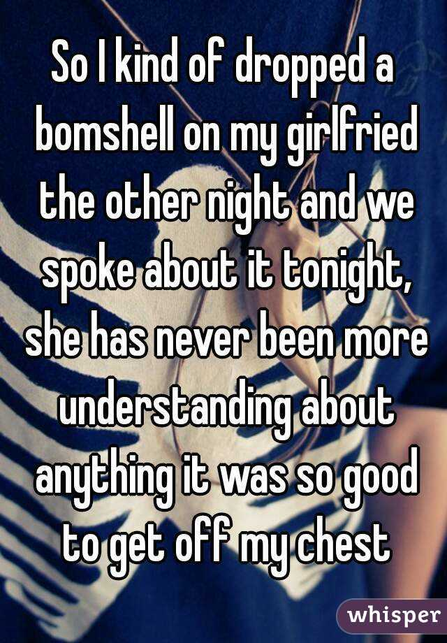So I kind of dropped a bomshell on my girlfried the other night and we spoke about it tonight, she has never been more understanding about anything it was so good to get off my chest
