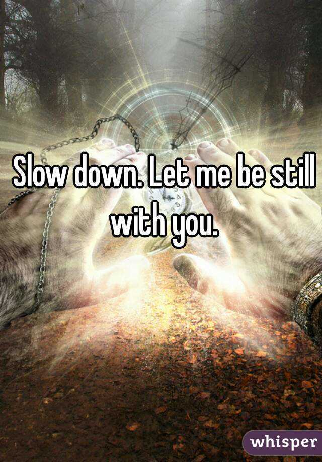 Slow down. Let me be still with you.