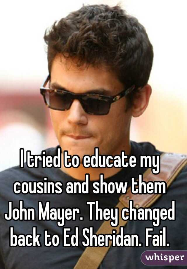 I tried to educate my cousins and show them John Mayer. They changed back to Ed Sheridan. Fail.