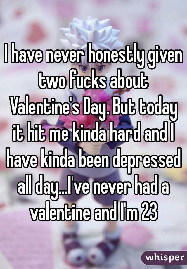 I have never honestly given two fucks about Valentine's Day. But today it hit me kinda hard and I have kinda been depressed all day...I've never had a valentine and I'm 23