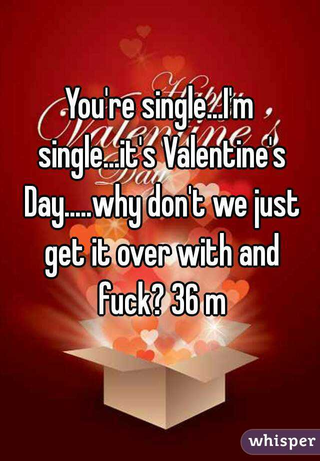 You're single...I'm single...it's Valentine's Day.....why don't we just get it over with and fuck? 36 m