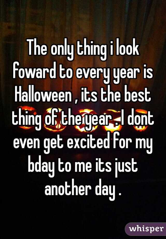 The only thing i look foward to every year is Halloween , its the best thing of the year . I dont even get excited for my bday to me its just another day .