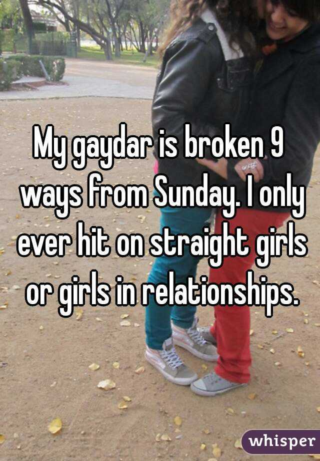 My gaydar is broken 9 ways from Sunday. I only ever hit on straight girls or girls in relationships.