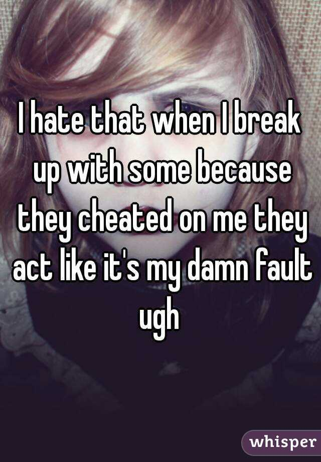 I hate that when I break up with some because they cheated on me they act like it's my damn fault ugh