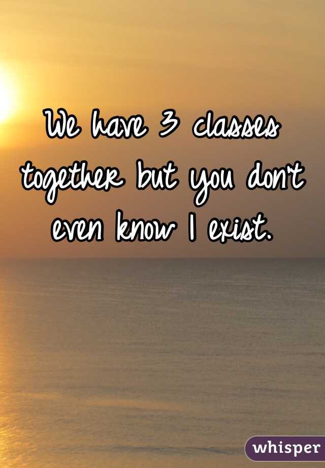 We have 3 classes together but you don't even know I exist.