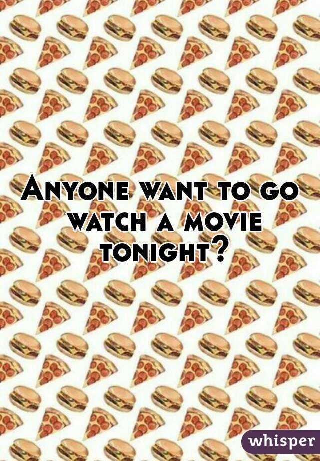 Anyone want to go watch a movie tonight?