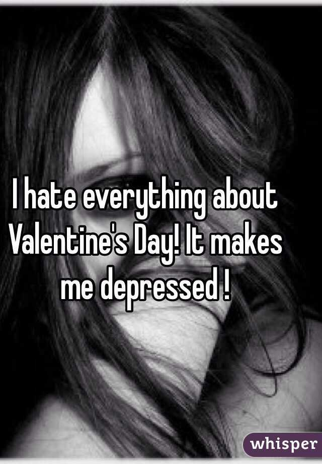 I hate everything about Valentine's Day! It makes me depressed !