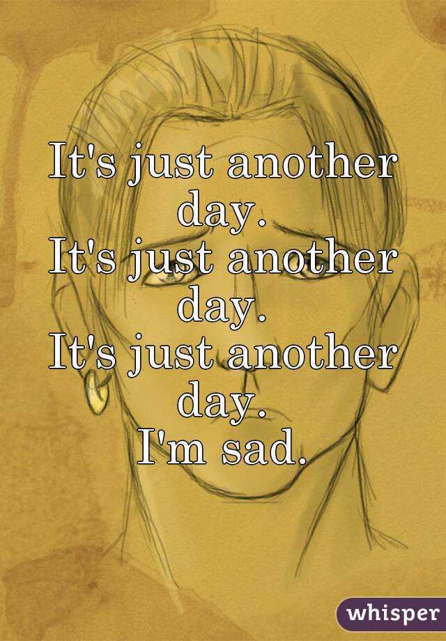 It's just another day.  It's just another day.  It's just another day.  I'm sad.