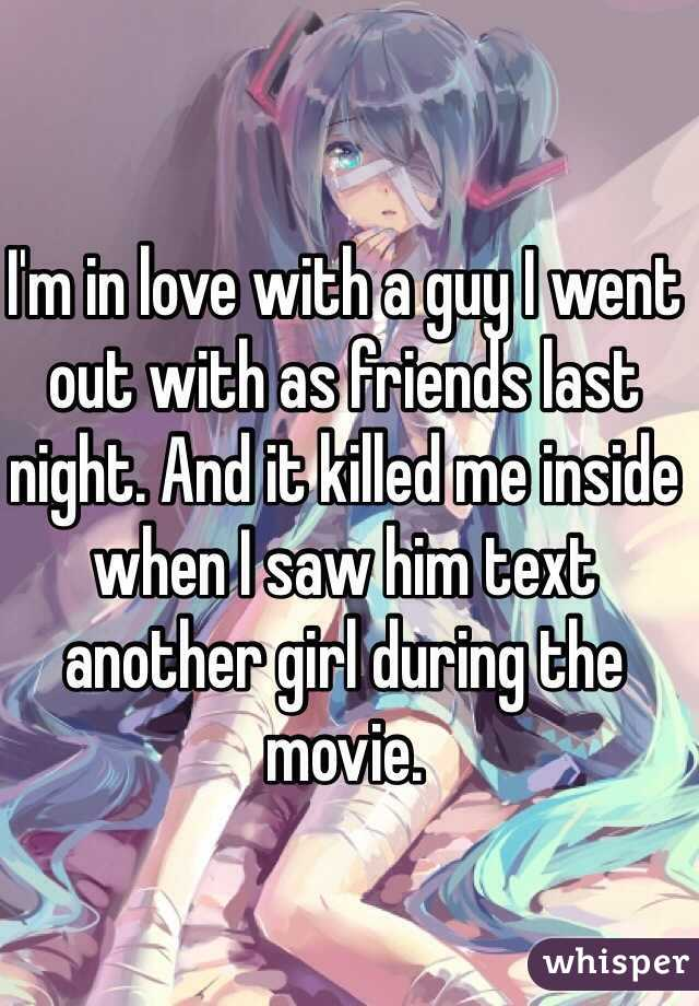 I'm in love with a guy I went out with as friends last night. And it killed me inside when I saw him text another girl during the movie.