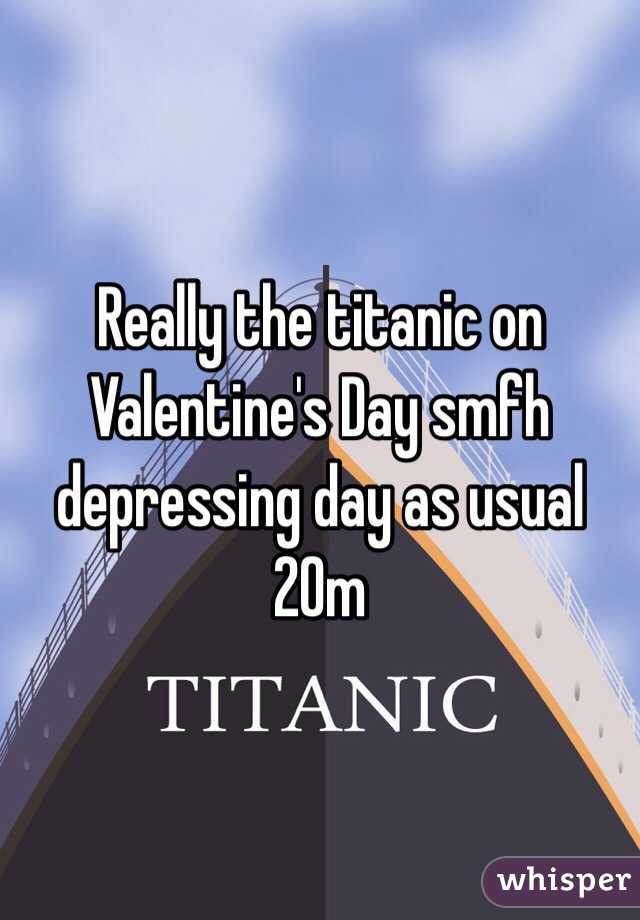 Really the titanic on Valentine's Day smfh depressing day as usual 20m