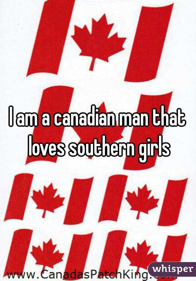 I am a canadian man that loves southern girls