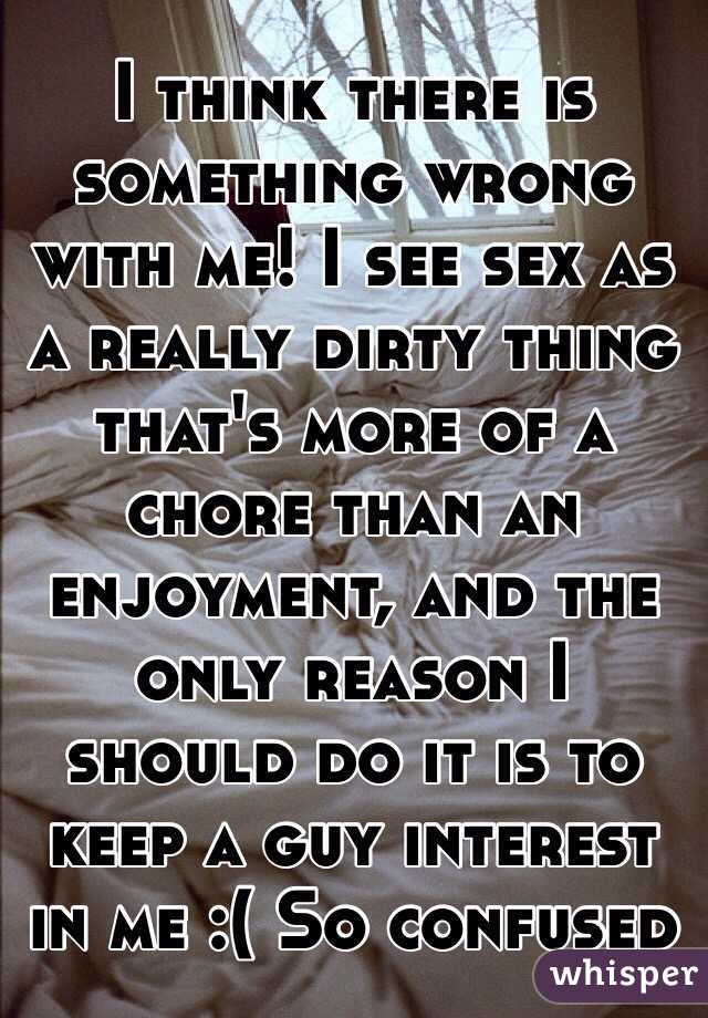 I think there is something wrong with me! I see sex as a really dirty thing that's more of a chore than an enjoyment, and the only reason I should do it is to keep a guy interest in me :( So confused