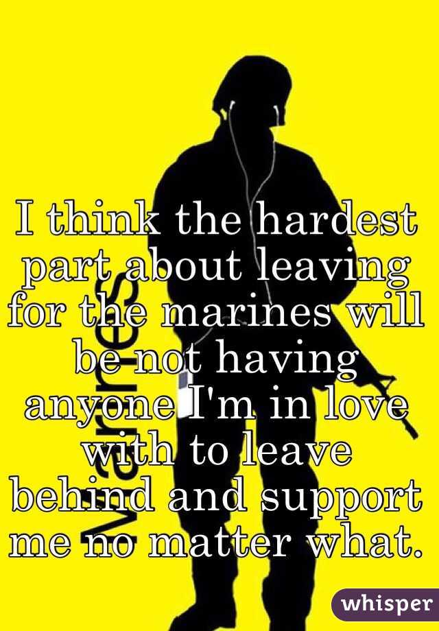 I think the hardest part about leaving for the marines will be not having anyone I'm in love with to leave behind and support me no matter what.