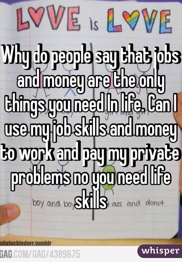 Why do people say that jobs and money are the only things you need In life. Can I use my job skills and money to work and pay my private problems no you need life skills