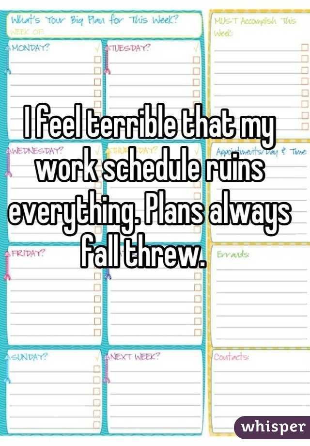 I feel terrible that my work schedule ruins everything. Plans always fall threw.