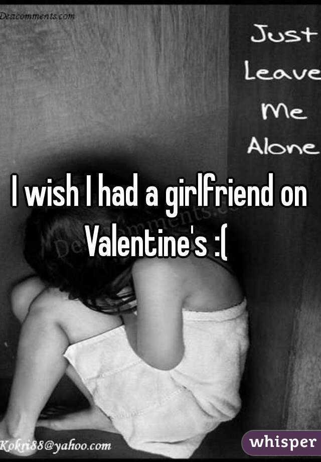 I wish I had a girlfriend on Valentine's :(