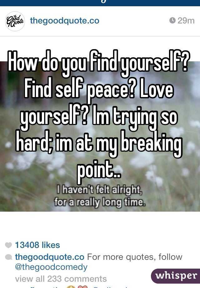 How do you find yourself? Find self peace? Love yourself? Im trying so hard; im at my breaking point..