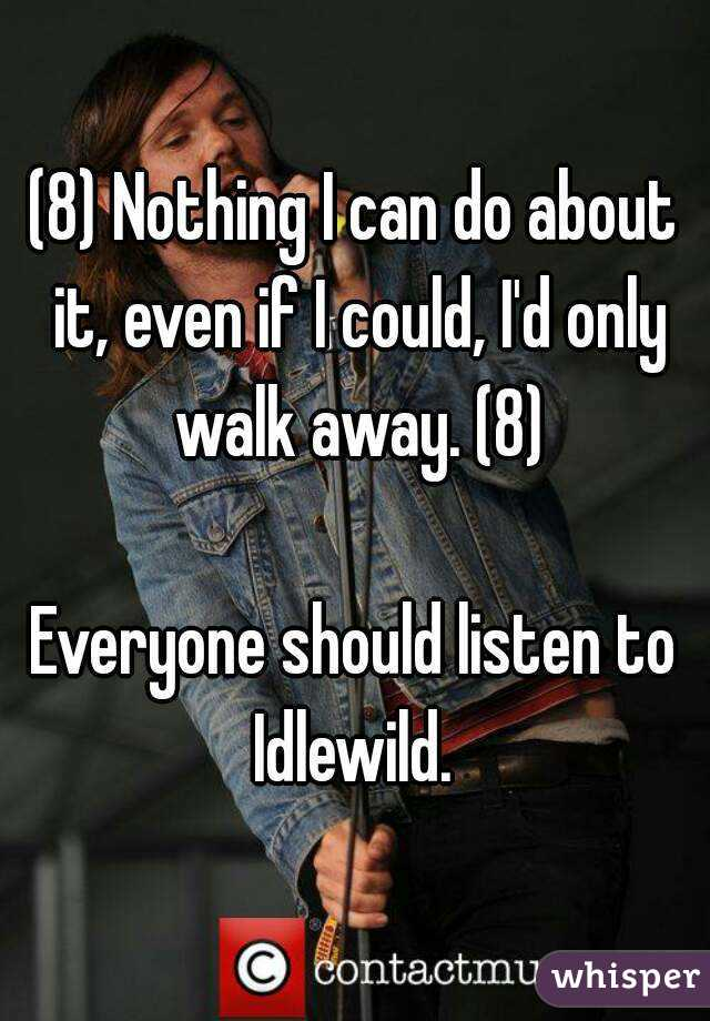 (8) Nothing I can do about it, even if I could, I'd only walk away. (8)  Everyone should listen to Idlewild.