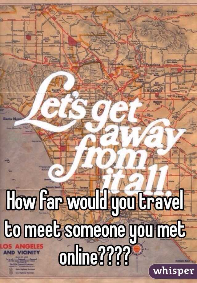 How far would you travel to meet someone you met online????