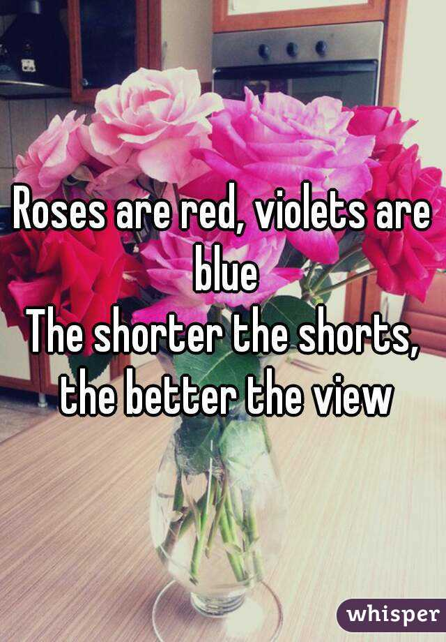 Roses are red, violets are blue The shorter the shorts, the better the view