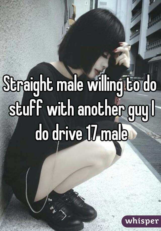 Straight male willing to do stuff with another guy I do drive 17 male