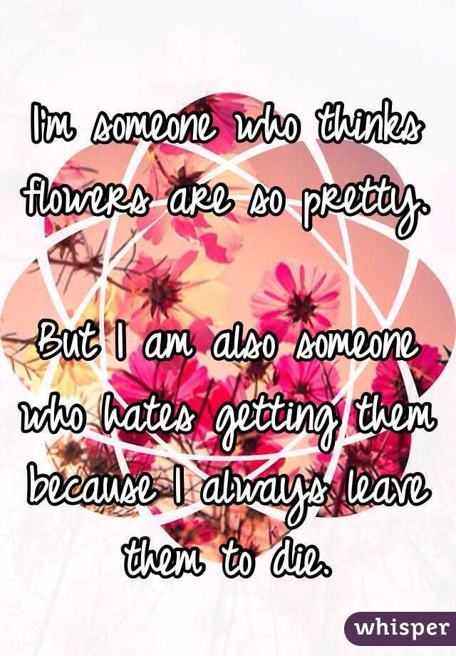 I'm someone who thinks flowers are so pretty.   But I am also someone who hates getting them because I always leave them to die.