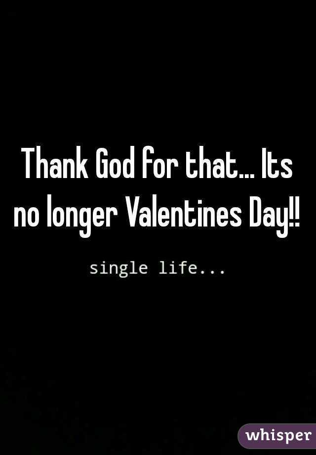 Thank God for that... Its no longer Valentines Day!!
