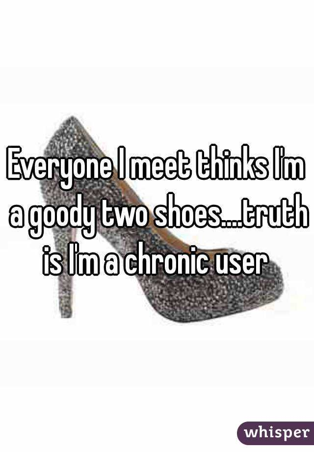 Everyone I meet thinks I'm a goody two shoes....truth is I'm a chronic user