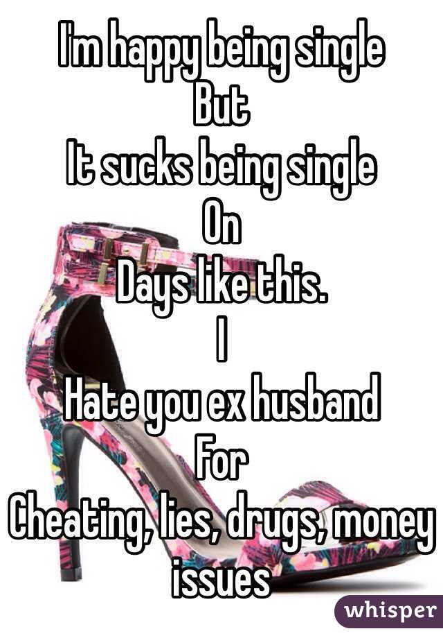 I'm happy being single But It sucks being single On Days like this. I Hate you ex husband For Cheating, lies, drugs, money issues