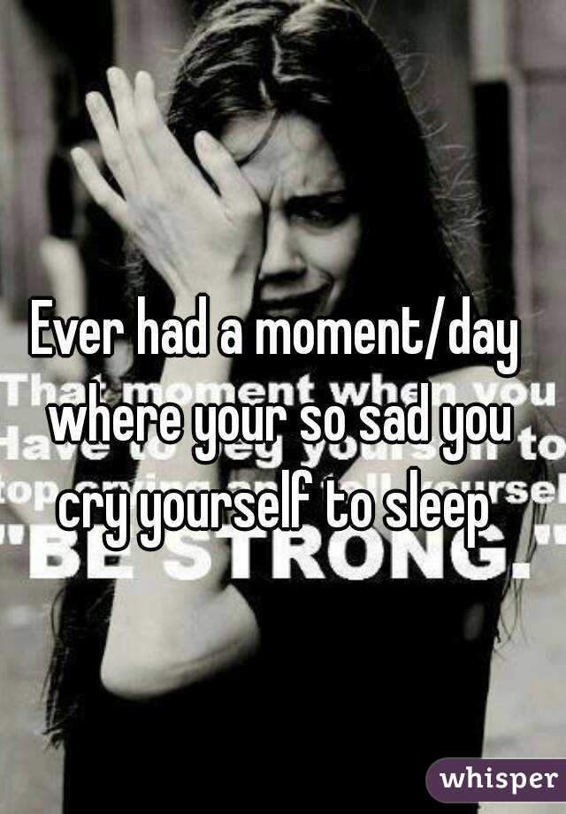 Ever had a moment/day where your so sad you cry yourself to sleep