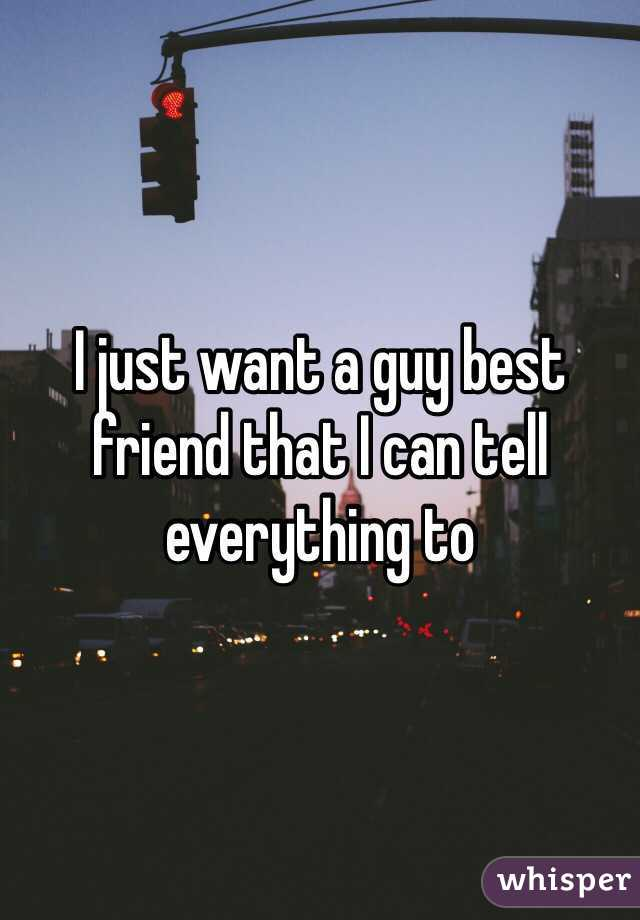 I just want a guy best friend that I can tell everything to