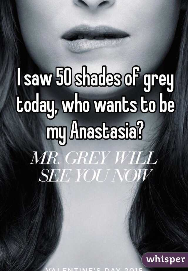 I saw 50 shades of grey today, who wants to be my Anastasia?