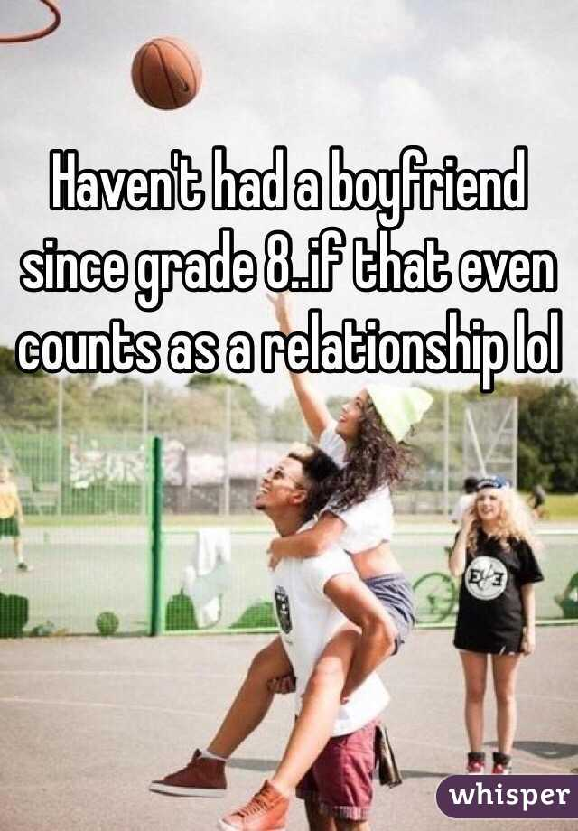 Haven't had a boyfriend since grade 8..if that even counts as a relationship lol