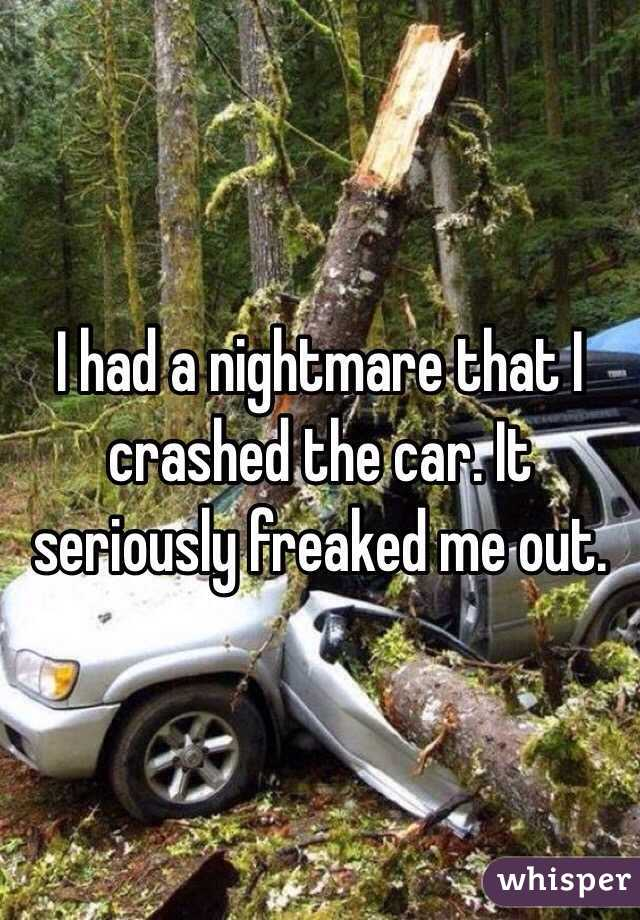 I had a nightmare that I crashed the car. It seriously freaked me out.