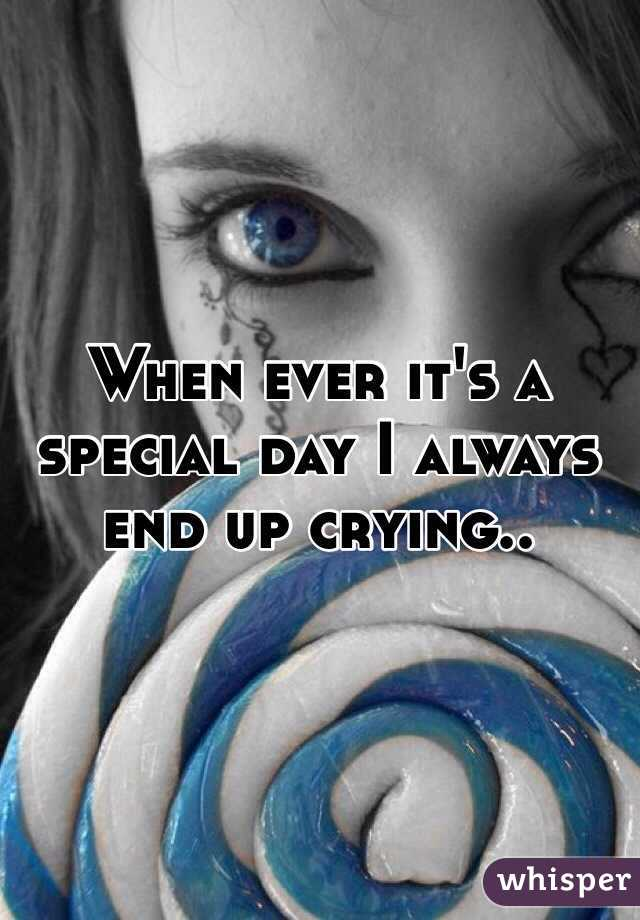 When ever it's a special day I always end up crying..