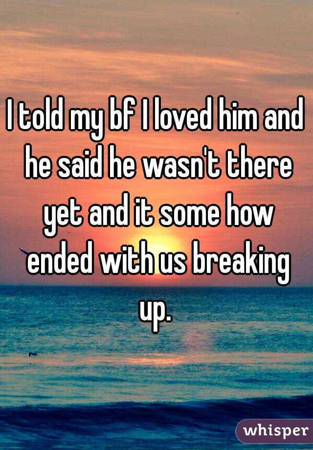 I told my bf I loved him and he said he wasn't there yet and it some how ended with us breaking up.