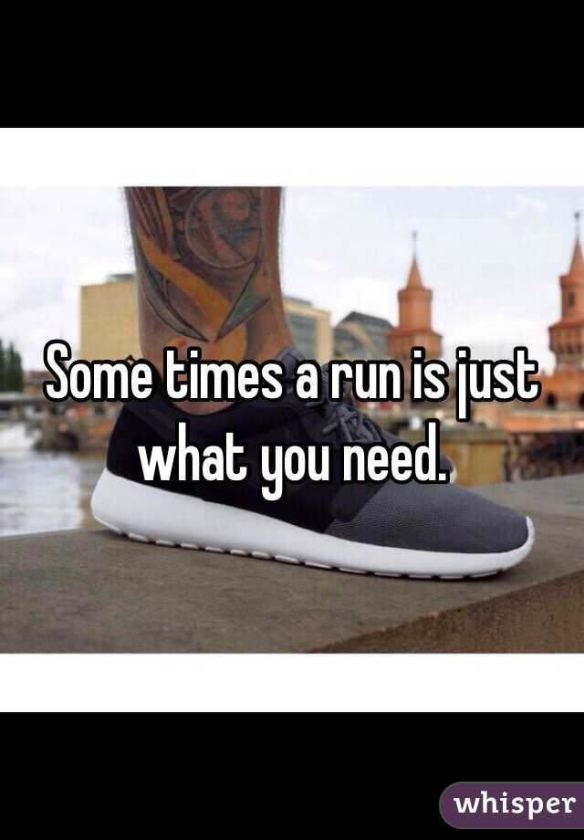 Some times a run is just what you need.