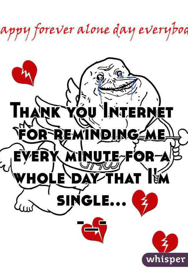 Thank you Internet for reminding me every minute for a whole day that I'm single... -_-