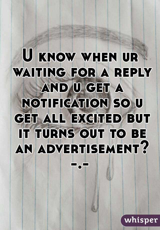 U know when ur waiting for a reply and u get a notification so u get all excited but it turns out to be an advertisement? -.-
